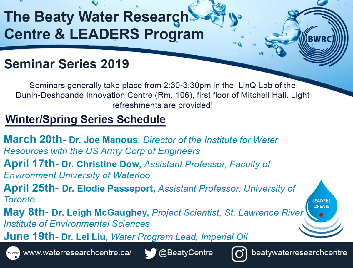 The Beaty Water Research Centre & LEADERS Program Seminar Series 2019. Seminars generally take place from 2:30-3:30 pm in the LinQ Lab of the Dunin-Deshpande Innovation Centre (Rm. 106), first floor of Mitchell Hall. Light refreshments are provided! Winter/Spring Series Schedule: March 20th- Dr Joe Manous, Director of the Institute for Water Resources with the US Army Corp of Engineers. April 17th- Dr. Christine Dow, Assistant Professor, Faculty of Environment University of Waterloo. April 25th- Dr. Elodie Passeport, Assistant Professor, University of Toronto. May 8th- Dr. Leigh McGaughey, Project Scientist, St. Lawrence River Institute of Environmental Sciences. June 19th- Dr. Lei Liu, Water Program Lead, Imperial Oil.
